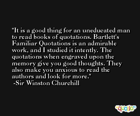 It is a good thing for an uneducated man to read books of quotations. Bartlett's Familiar Quotations is an admirable work, and I studied it intently. The quotations when engraved upon the memory give you good thoughts. They also make you anxious to read the authors and look for more. -Sir Winston Churchill