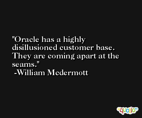 Oracle has a highly disillusioned customer base. They are coming apart at the seams. -William Mcdermott