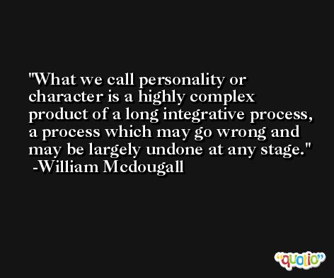 What we call personality or character is a highly complex product of a long integrative process, a process which may go wrong and may be largely undone at any stage. -William Mcdougall