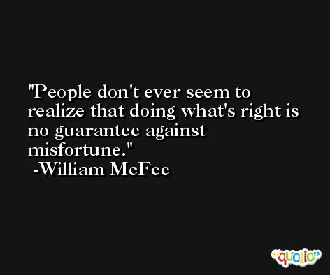 People don't ever seem to realize that doing what's right is no guarantee against misfortune. -William McFee