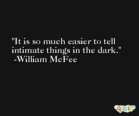 It is so much easier to tell intimate things in the dark. -William McFee
