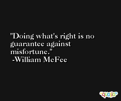 Doing what's right is no guarantee against misfortune. -William McFee