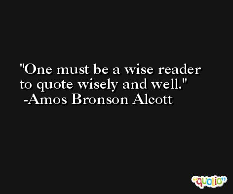 One must be a wise reader to quote wisely and well. -Amos Bronson Alcott