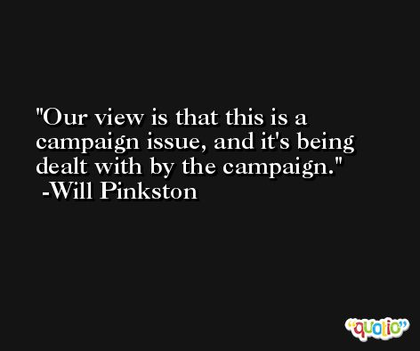 Our view is that this is a campaign issue, and it's being dealt with by the campaign. -Will Pinkston