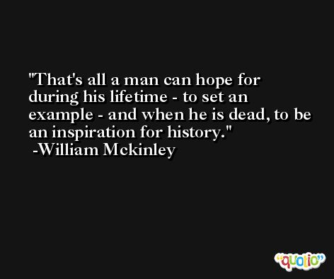 That's all a man can hope for during his lifetime - to set an example - and when he is dead, to be an inspiration for history. -William Mckinley