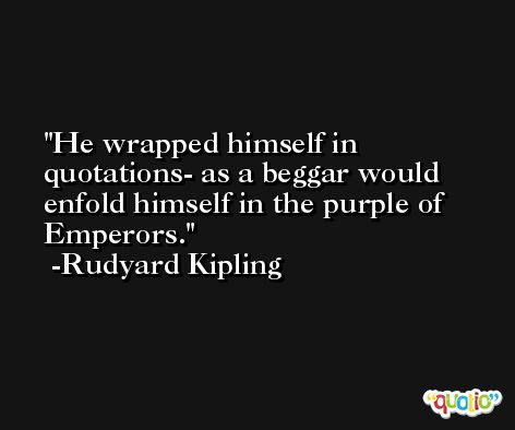 He wrapped himself in quotations- as a beggar would enfold himself in the purple of Emperors. -Rudyard Kipling