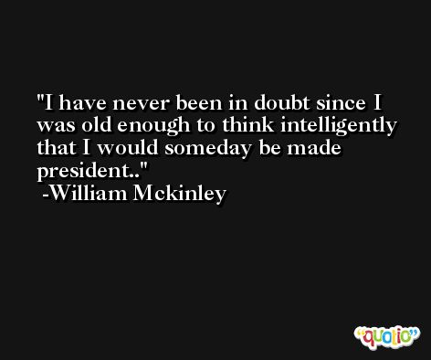 I have never been in doubt since I was old enough to think intelligently that I would someday be made president.. -William Mckinley