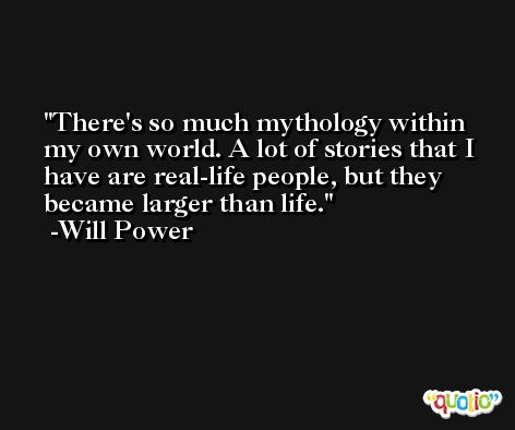 There's so much mythology within my own world. A lot of stories that I have are real-life people, but they became larger than life. -Will Power