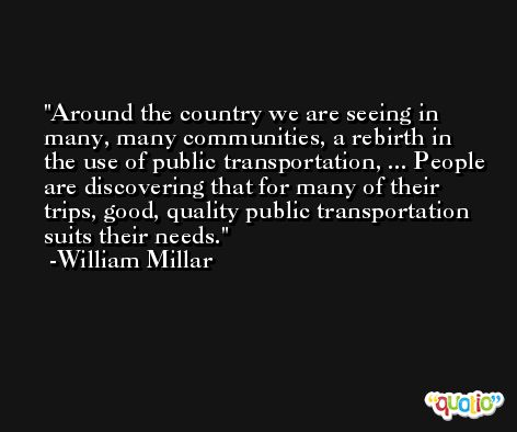 Around the country we are seeing in many, many communities, a rebirth in the use of public transportation, ... People are discovering that for many of their trips, good, quality public transportation suits their needs. -William Millar
