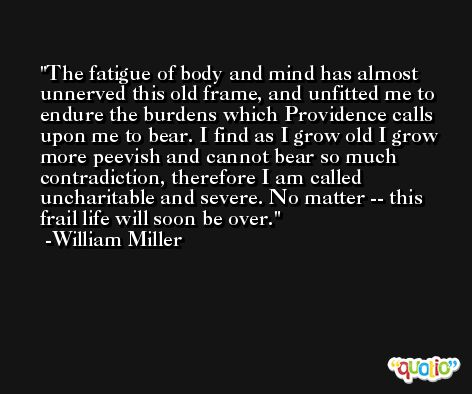 The fatigue of body and mind has almost unnerved this old frame, and unfitted me to endure the burdens which Providence calls upon me to bear. I find as I grow old I grow more peevish and cannot bear so much contradiction, therefore I am called uncharitable and severe. No matter -- this frail life will soon be over. -William Miller