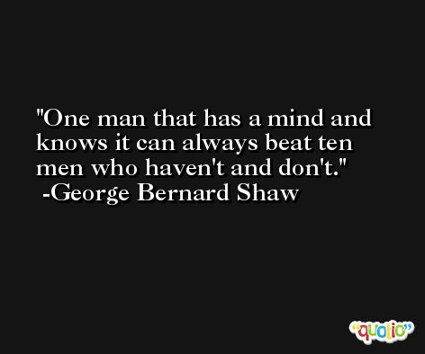 One man that has a mind and knows it can always beat ten men who haven't and don't. -George Bernard Shaw