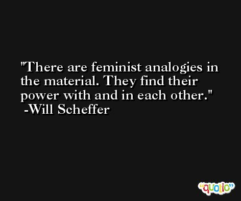 There are feminist analogies in the material. They find their power with and in each other. -Will Scheffer