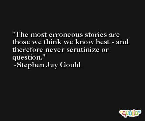 The most erroneous stories are those we think we know best - and therefore never scrutinize or question. -Stephen Jay Gould