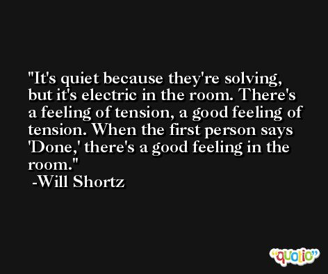 It's quiet because they're solving, but it's electric in the room. There's a feeling of tension, a good feeling of tension. When the first person says 'Done,' there's a good feeling in the room. -Will Shortz