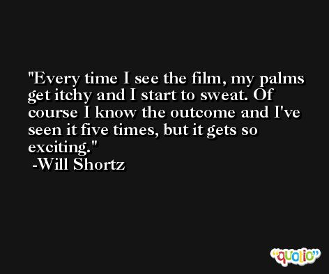 Every time I see the film, my palms get itchy and I start to sweat. Of course I know the outcome and I've seen it five times, but it gets so exciting. -Will Shortz