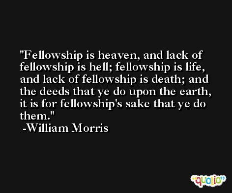 Fellowship is heaven, and lack of fellowship is hell; fellowship is life, and lack of fellowship is death; and the deeds that ye do upon the earth, it is for fellowship's sake that ye do them. -William Morris