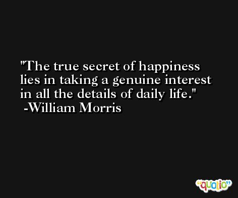 The true secret of happiness lies in taking a genuine interest in all the details of daily life. -William Morris