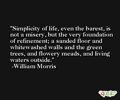 Simplicity of life, even the barest, is not a misery, but the very foundation of refinement; a sanded floor and whitewashed walls and the green trees, and flowery meads, and living waters outside. -William Morris