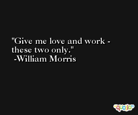 Give me love and work - these two only. -William Morris