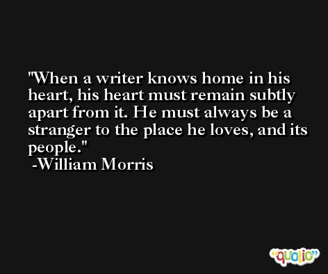 When a writer knows home in his heart, his heart must remain subtly apart from it. He must always be a stranger to the place he loves, and its people. -William Morris