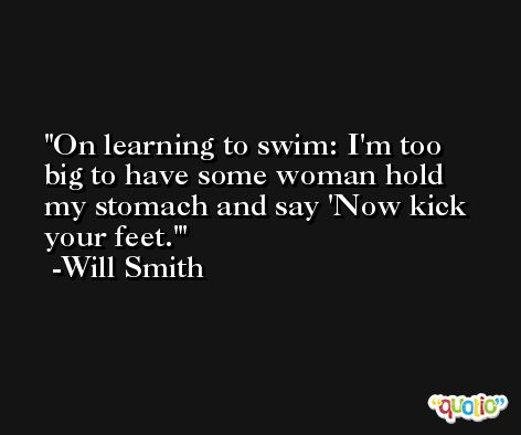 On learning to swim: I'm too big to have some woman hold my stomach and say 'Now kick your feet.' -Will Smith