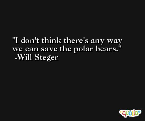 I don't think there's any way we can save the polar bears. -Will Steger