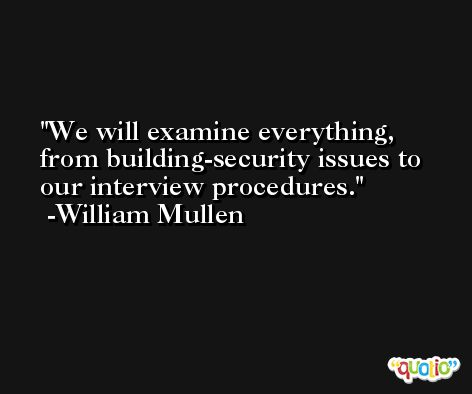We will examine everything, from building-security issues to our interview procedures. -William Mullen