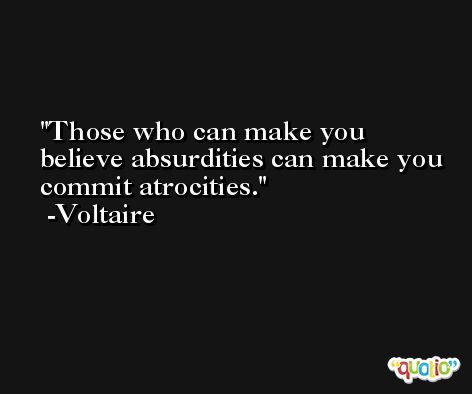 Those who can make you believe absurdities can make you commit atrocities. -Voltaire