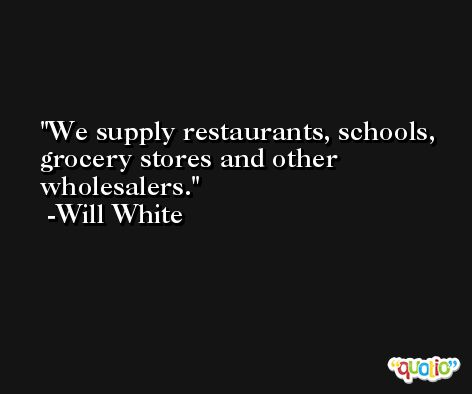 We supply restaurants, schools, grocery stores and other wholesalers. -Will White