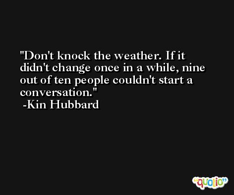 Don't knock the weather. If it didn't change once in a while, nine out of ten people couldn't start a conversation. -Kin Hubbard