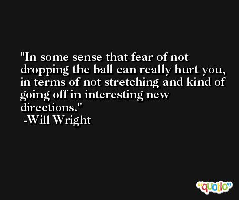 In some sense that fear of not dropping the ball can really hurt you, in terms of not stretching and kind of going off in interesting new directions. -Will Wright