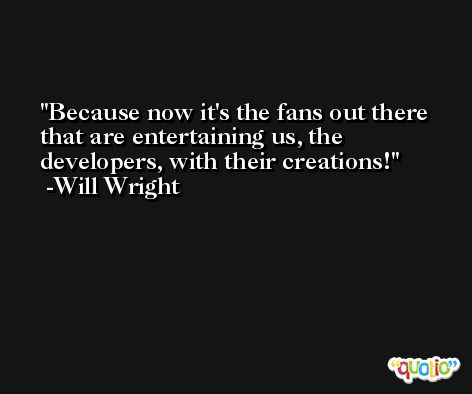 Because now it's the fans out there that are entertaining us, the developers, with their creations! -Will Wright