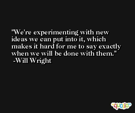 We're experimenting with new ideas we can put into it, which makes it hard for me to say exactly when we will be done with them. -Will Wright