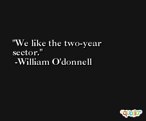 We like the two-year sector. -William O'donnell
