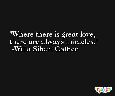 Where there is great love, there are always miracles. -Willa Sibert Cather