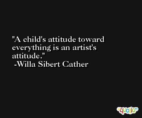 A child's attitude toward everything is an artist's attitude. -Willa Sibert Cather