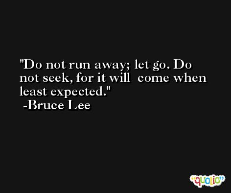 Do not run away; let go. Do not seek, for it will  come when least expected. -Bruce Lee