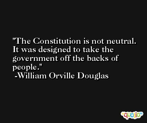 The Constitution is not neutral. It was designed to take the government off the backs of people. -William Orville Douglas