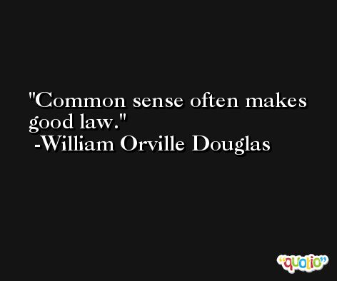 Common sense often makes good law. -William Orville Douglas