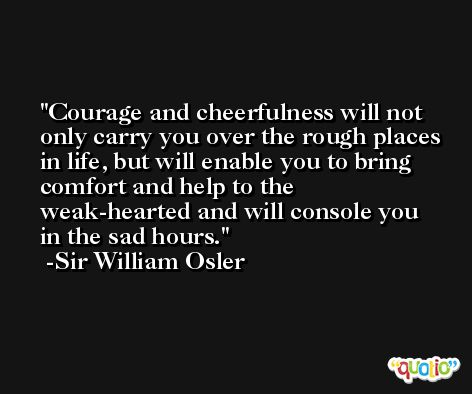 Courage and cheerfulness will not only carry you over the rough places in life, but will enable you to bring comfort and help to the weak-hearted and will console you in the sad hours. -Sir William Osler