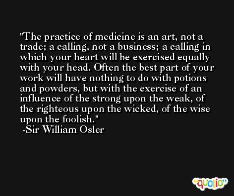 The practice of medicine is an art, not a trade; a calling, not a business; a calling in which your heart will be exercised equally with your head. Often the best part of your work will have nothing to do with potions and powders, but with the exercise of an influence of the strong upon the weak, of the righteous upon the wicked, of the wise upon the foolish. -Sir William Osler