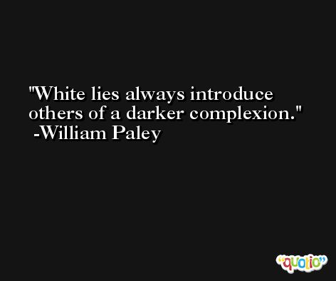 White lies always introduce others of a darker complexion. -William Paley