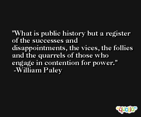 What is public history but a register of the successes and disappointments, the vices, the follies and the quarrels of those who engage in contention for power. -William Paley