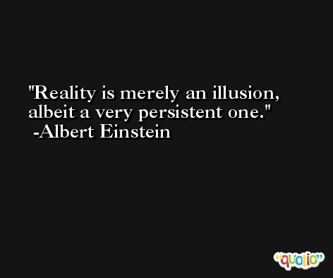 Reality is merely an illusion, albeit a very persistent one. -Albert Einstein