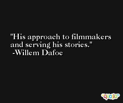 His approach to filmmakers and serving his stories. -Willem Dafoe