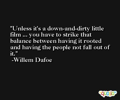 Unless it's a down-and-dirty little film ... you have to strike that balance between having it rooted and having the people not fall out of it. -Willem Dafoe
