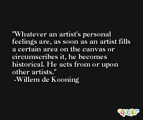 Whatever an artist's personal feelings are, as soon as an artist fills a certain area on the canvas or circumscribes it, he becomes historical. He acts from or upon other artists. -Willem de Kooning