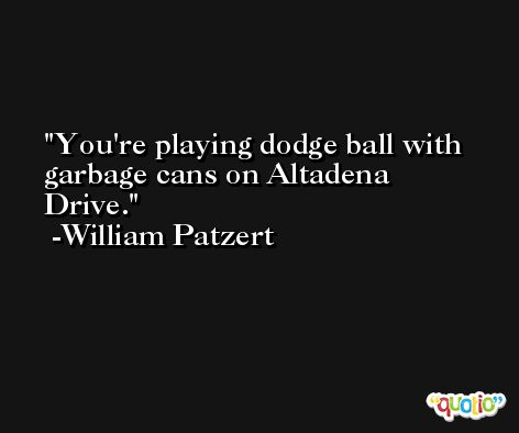 You're playing dodge ball with garbage cans on Altadena Drive. -William Patzert
