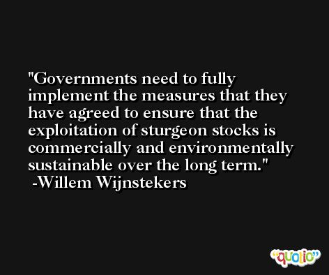 Governments need to fully implement the measures that they have agreed to ensure that the exploitation of sturgeon stocks is commercially and environmentally sustainable over the long term. -Willem Wijnstekers