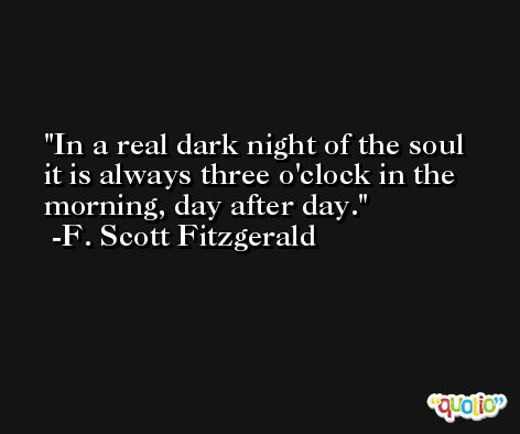 In a real dark night of the soul it is always three o'clock in the morning, day after day. -F. Scott Fitzgerald